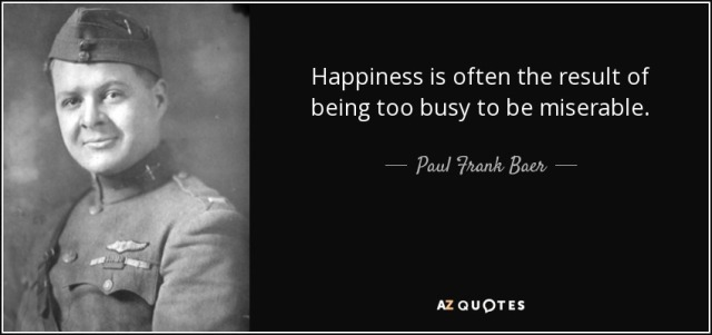 quote-happiness-is-often-the-result-of-being-too-busy-to-be-miserable-paul-frank-baer-103-52-77